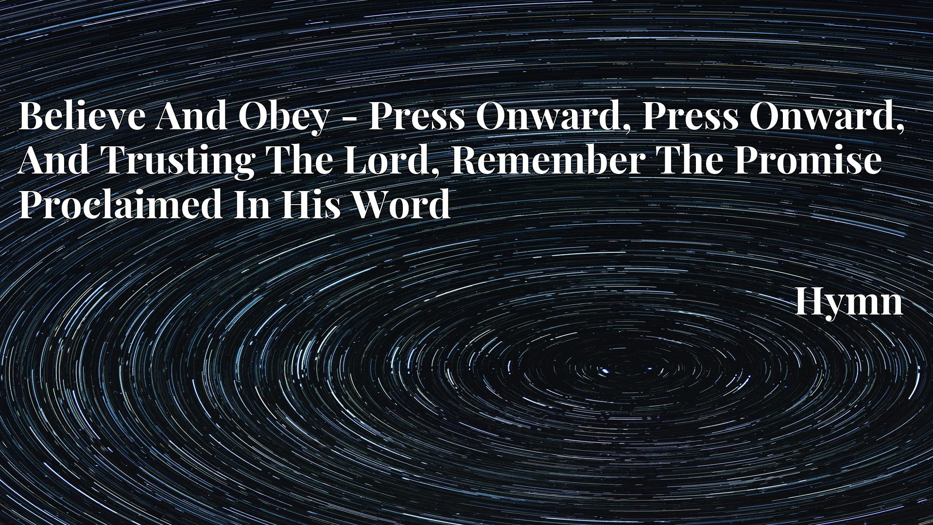 Believe And Obey - Press Onward, Press Onward, And Trusting The Lord, Remember The Promise Proclaimed In His Word - Hymn