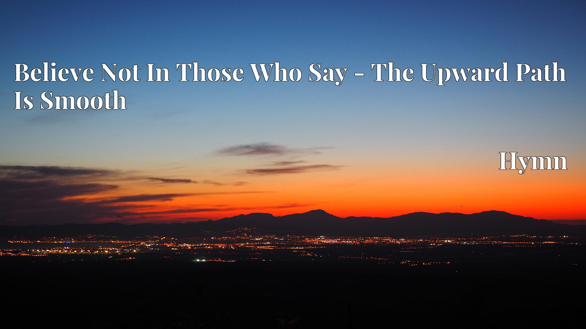 Believe Not In Those Who Say - The Upward Path Is Smooth Hymn