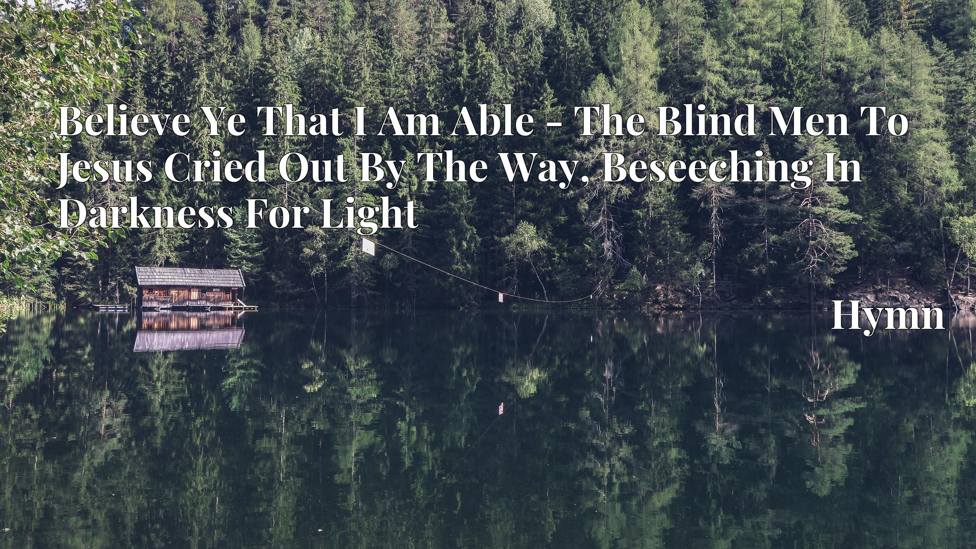 Believe Ye That I Am Able - The Blind Men To Jesus Cried Out By The Way, Beseeching In Darkness For Light Hymn