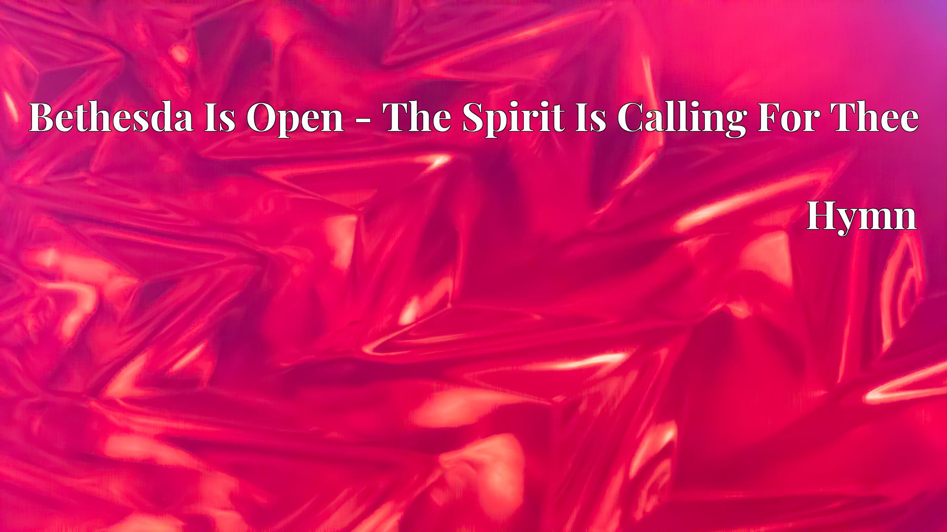 Bethesda Is Open - The Spirit Is Calling For Thee Hymn