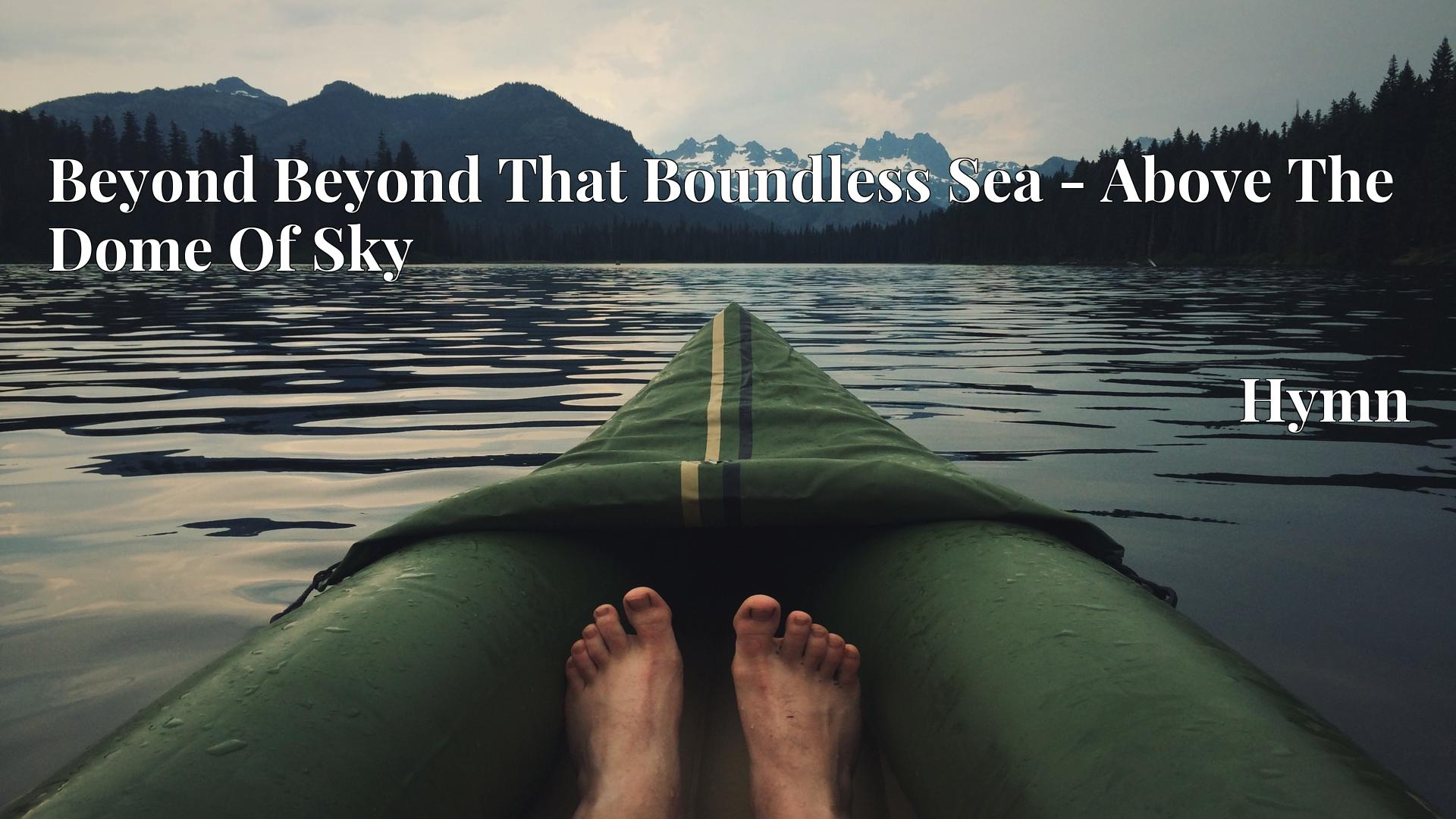 Beyond Beyond That Boundless Sea - Above The Dome Of Sky - Hymn