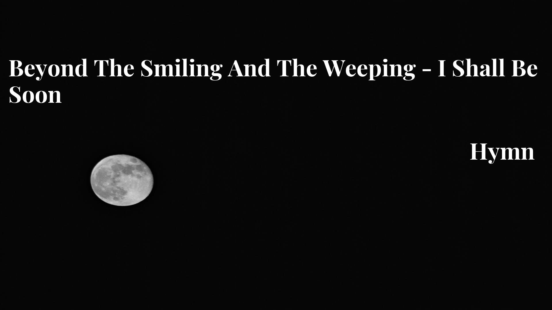 Beyond The Smiling And The Weeping - I Shall Be Soon Hymn