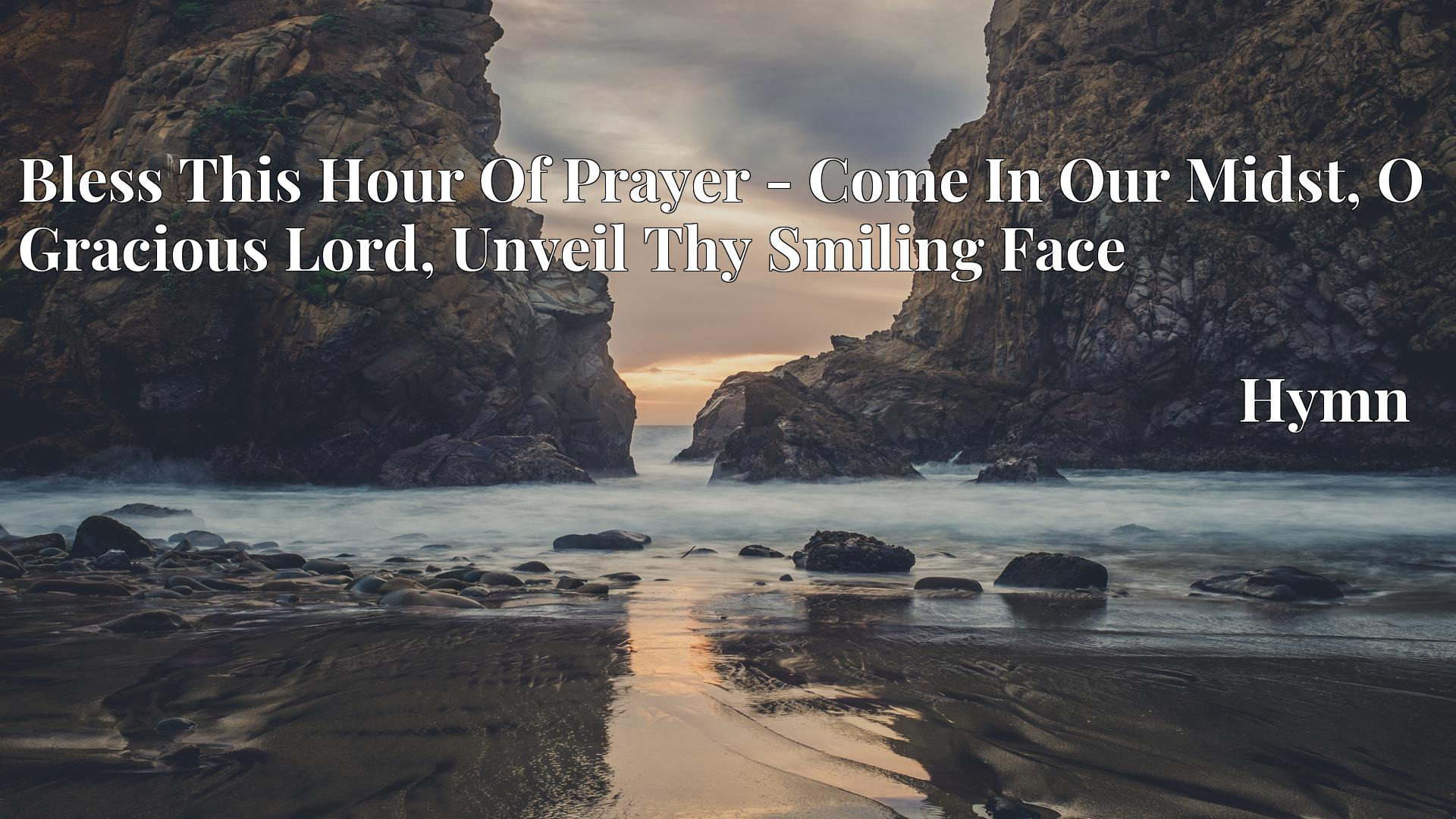 Bless This Hour Of Prayer - Come In Our Midst, O Gracious Lord, Unveil Thy Smiling Face - Hymn