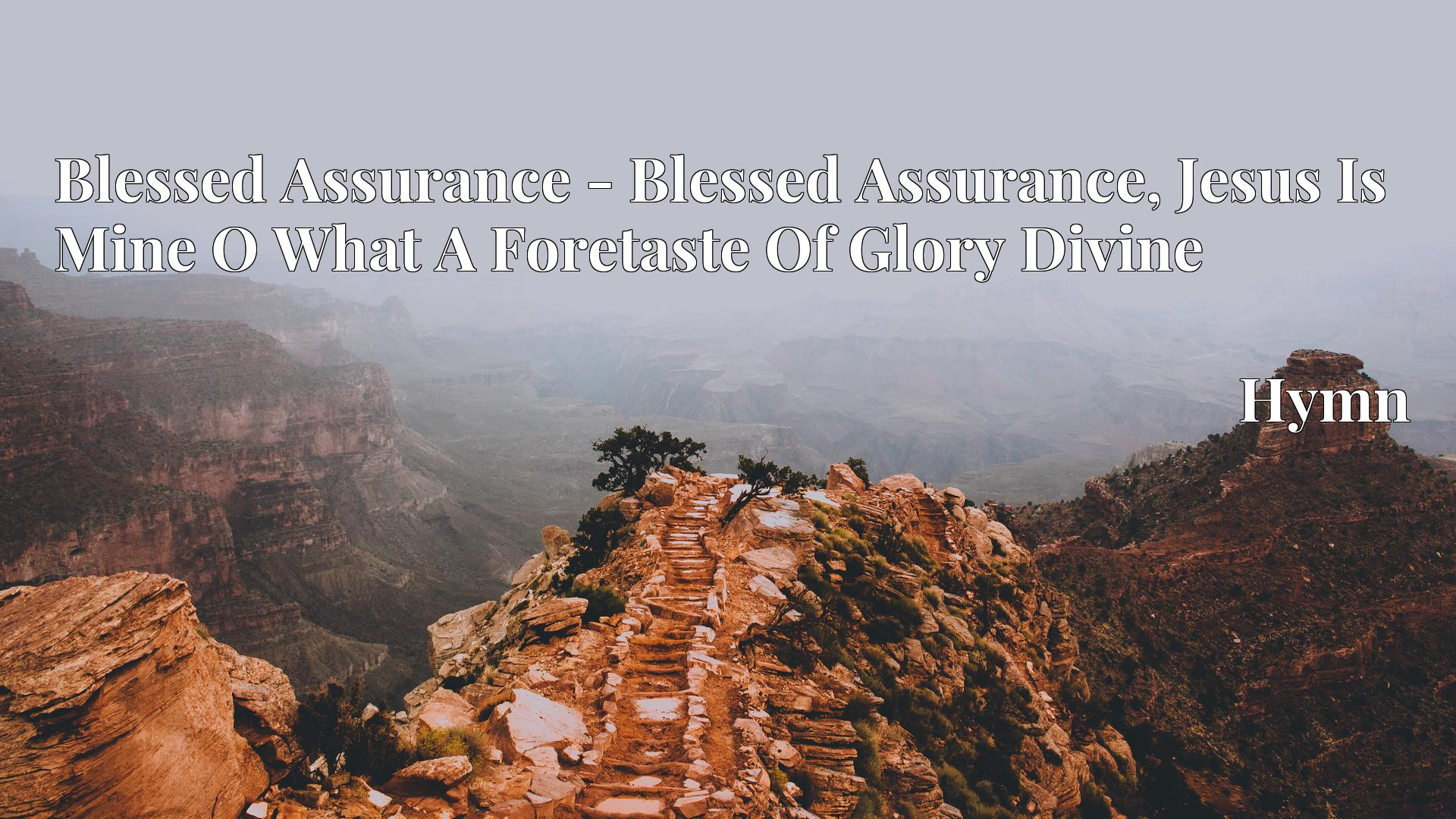 Blessed Assurance - Blessed Assurance, Jesus Is Mine O What A Foretaste Of Glory Divine - Hymn