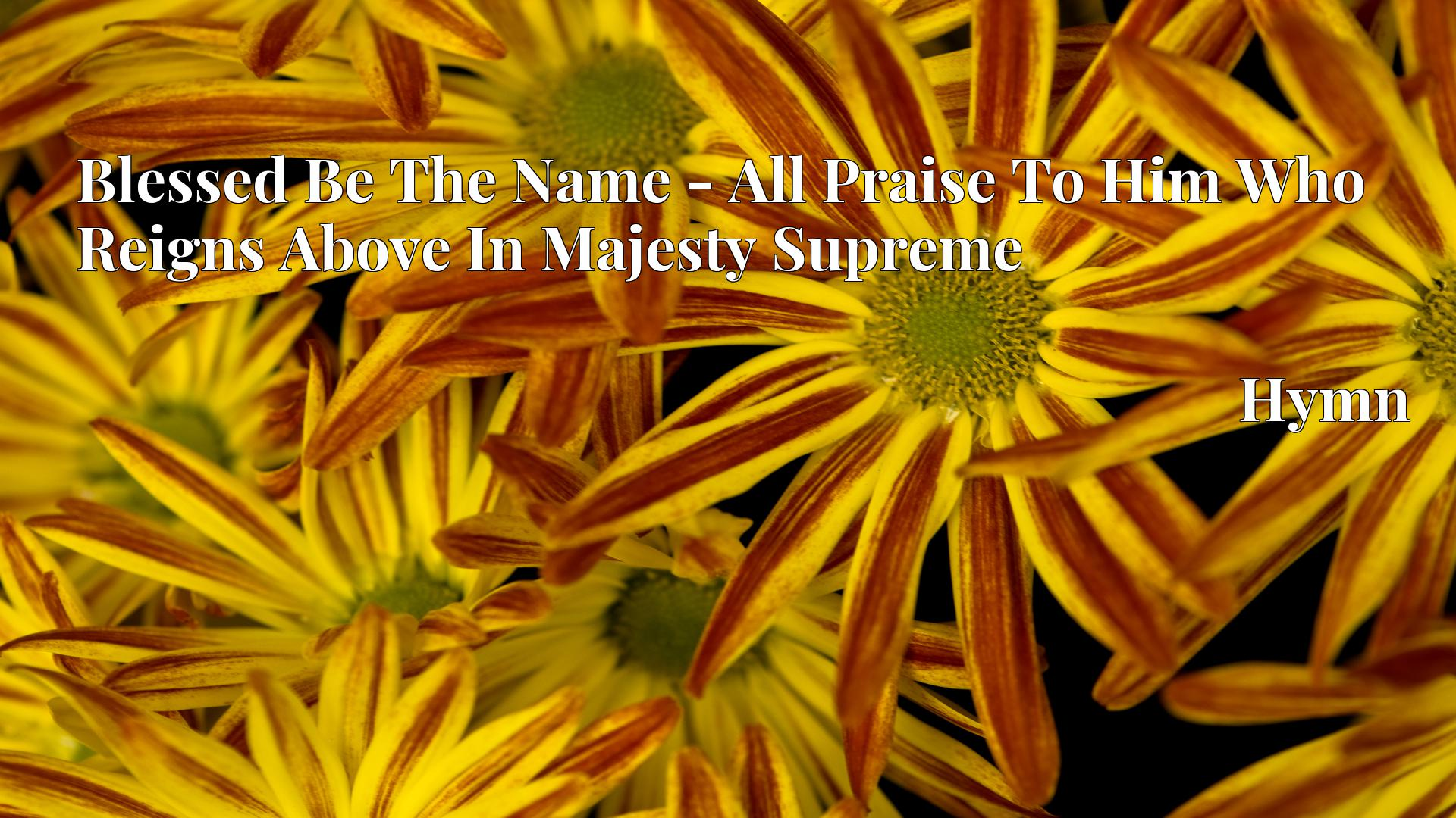 Blessed Be The Name - All Praise To Him Who Reigns Above In Majesty Supreme Hymn