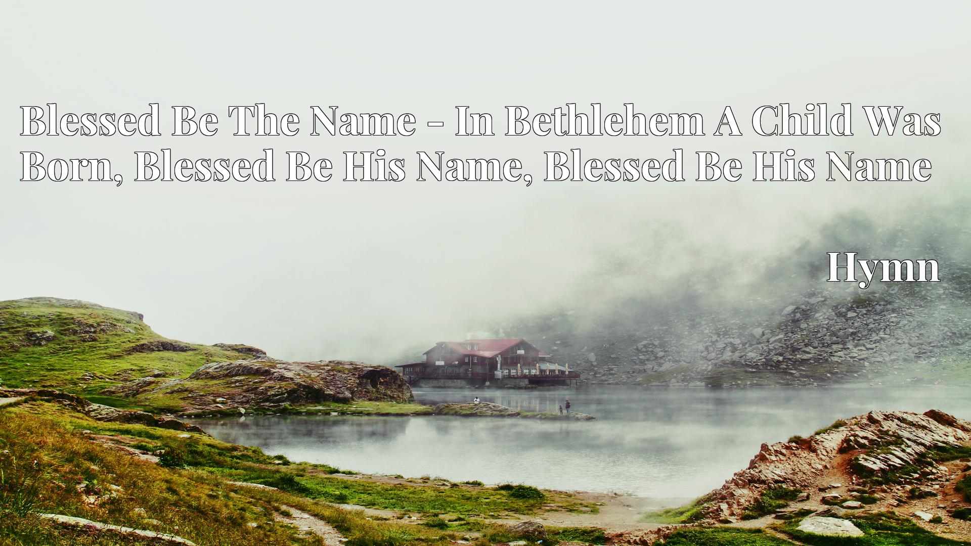 Blessed Be The Name - In Bethlehem A Child Was Born, Blessed Be His Name, Blessed Be His Name - Hymn