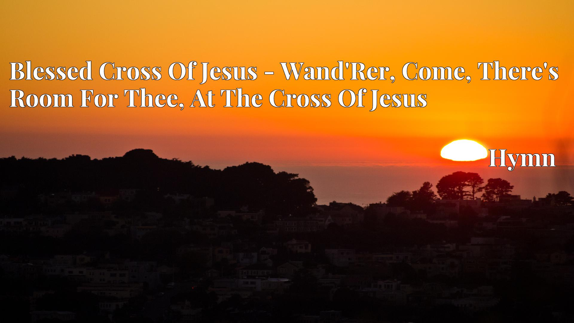 Blessed Cross Of Jesus - Wand'Rer, Come, There's Room For Thee, At The Cross Of Jesus Hymn