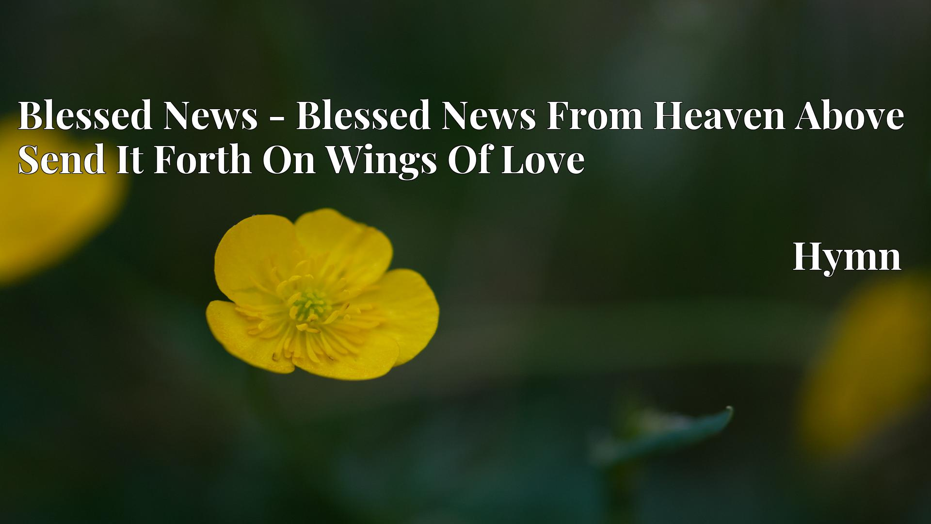 Blessed News - Blessed News From Heaven Above Send It Forth On Wings Of Love - Hymn