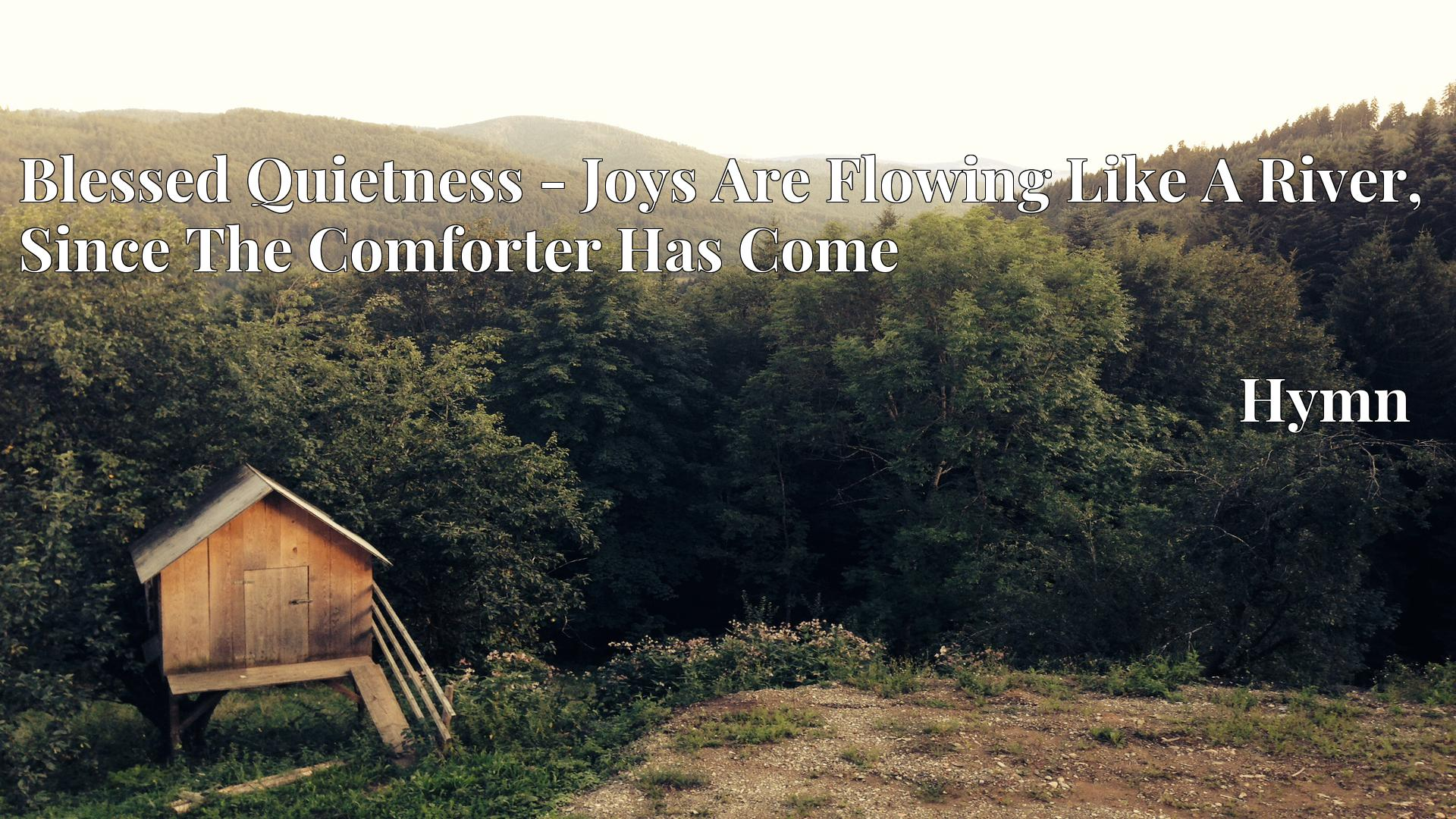 Blessed Quietness - Joys Are Flowing Like A River, Since The Comforter Has Come Hymn
