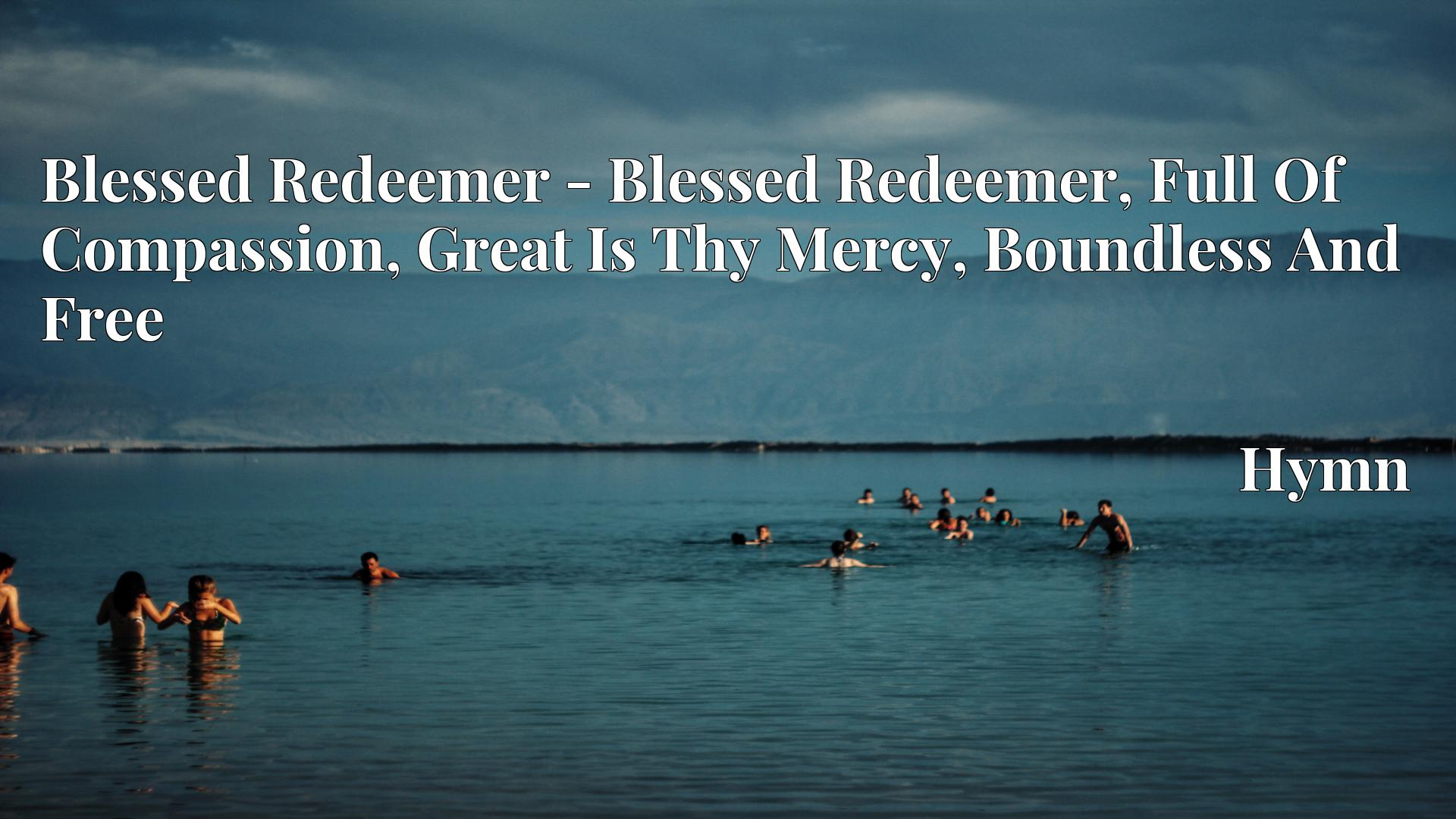 Blessed Redeemer - Blessed Redeemer, Full Of Compassion, Great Is Thy Mercy, Boundless And Free - Hymn