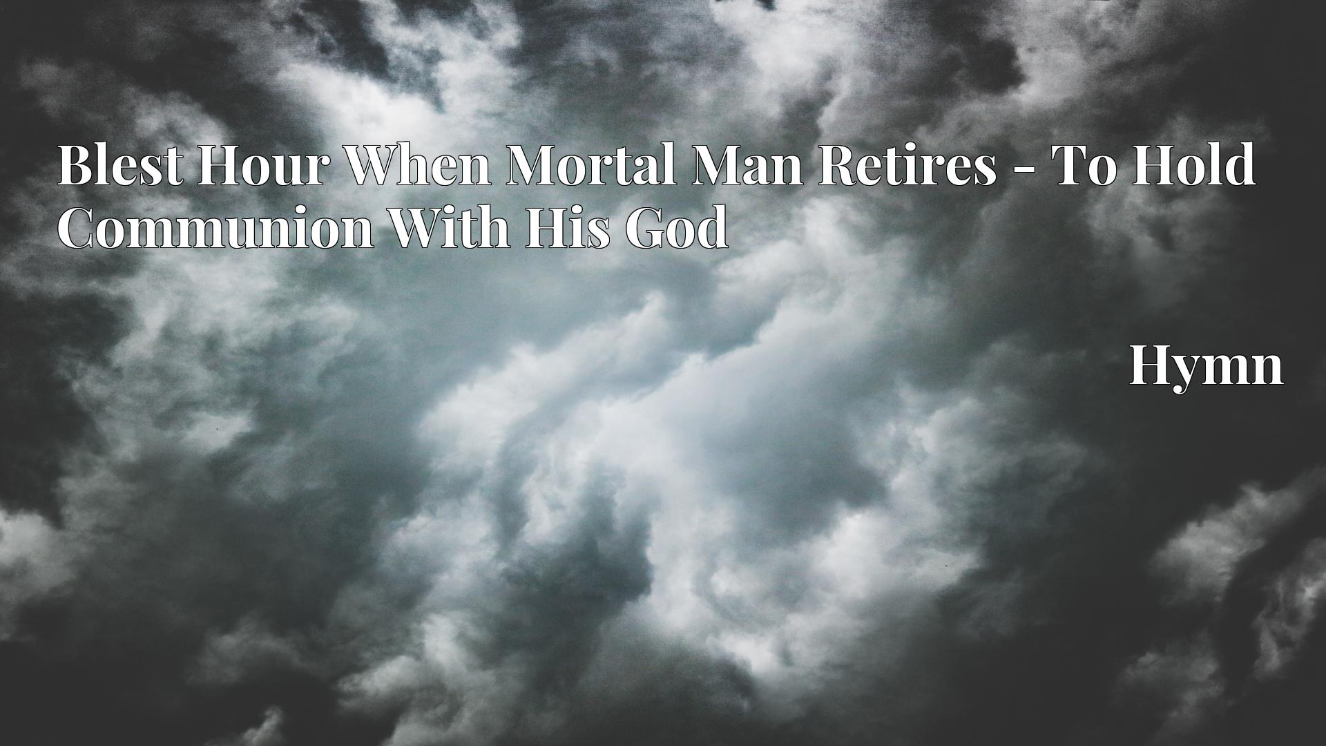 Blest Hour When Mortal Man Retires - To Hold Communion With His God Hymn