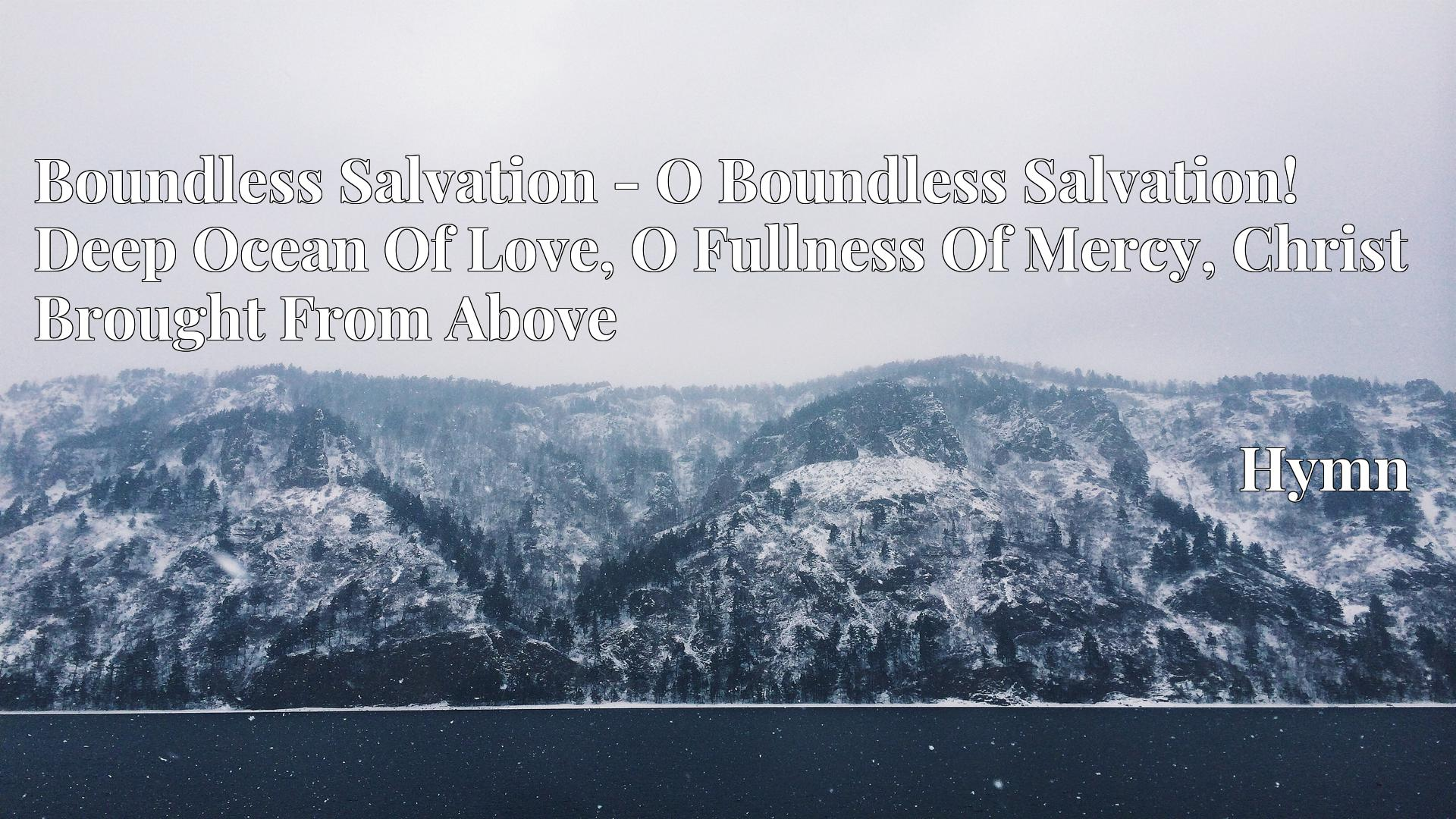 Boundless Salvation - O Boundless Salvation! Deep Ocean Of Love, O Fullness Of Mercy, Christ Brought From Above - Hymn