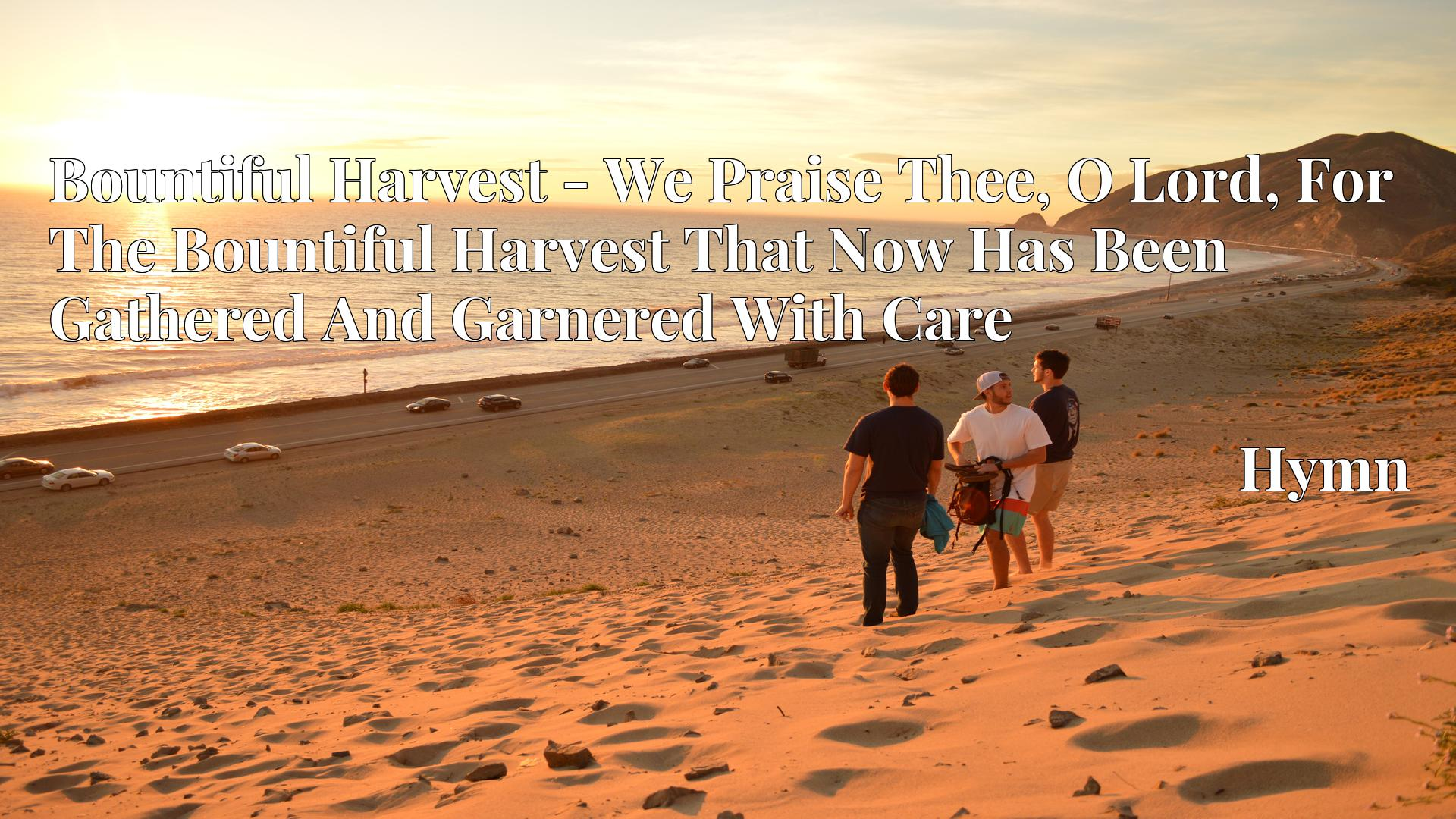 Bountiful Harvest - We Praise Thee, O Lord, For The Bountiful Harvest That Now Has Been Gathered And Garnered With Care Hymn