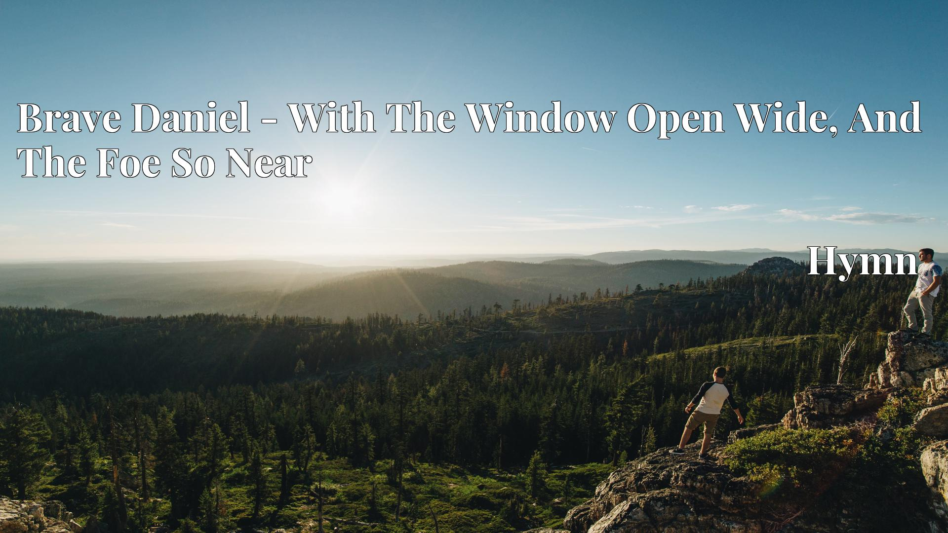 Brave Daniel - With The Window Open Wide, And The Foe So Near Hymn