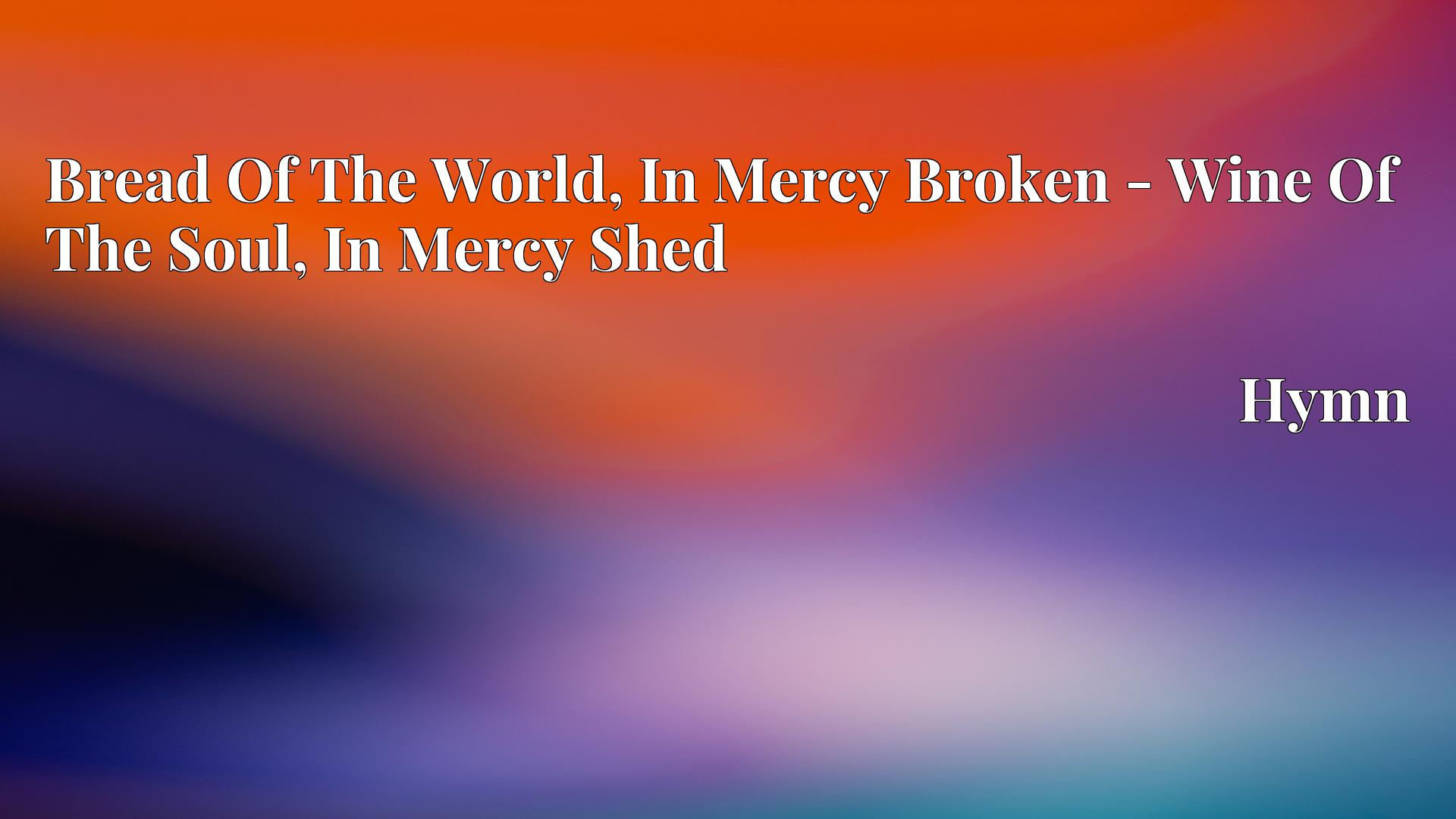 Bread Of The World, In Mercy Broken - Wine Of The Soul, In Mercy Shed - Hymn