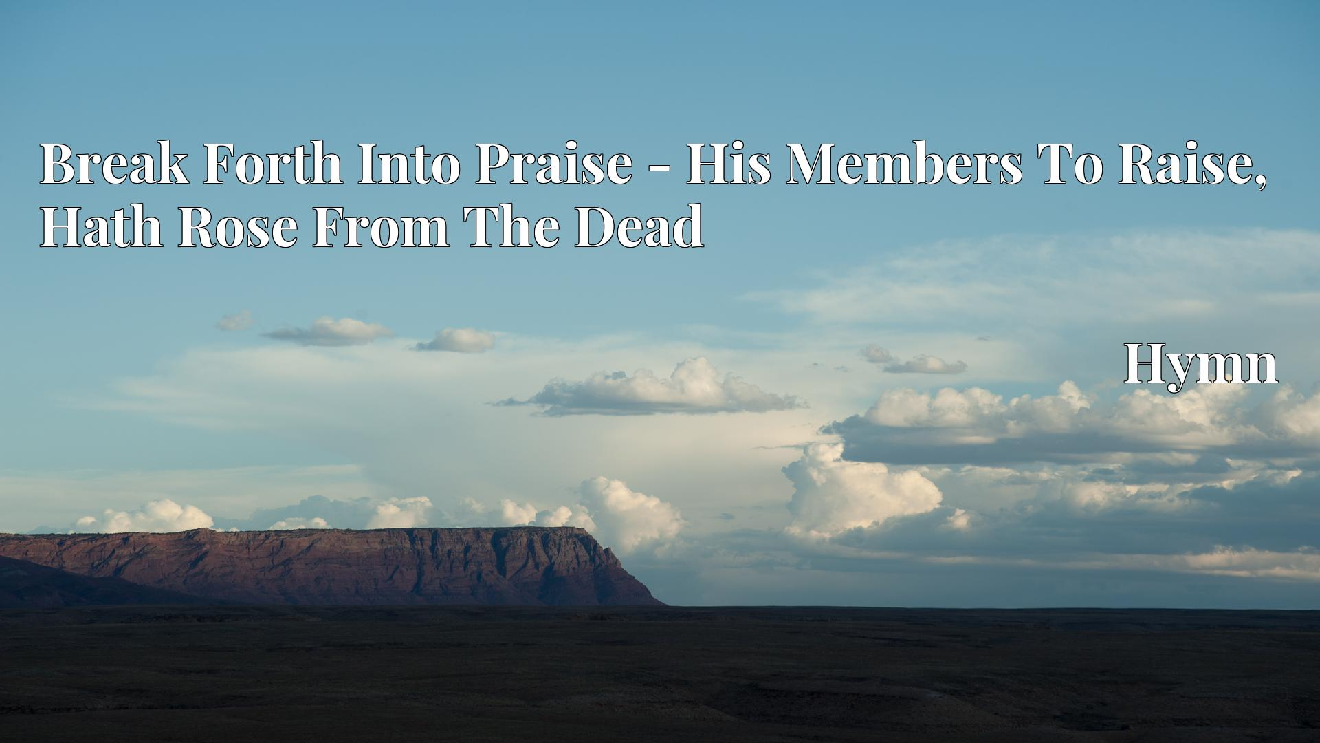 Break Forth Into Praise - His Members To Raise, Hath Rose From The Dead Hymn