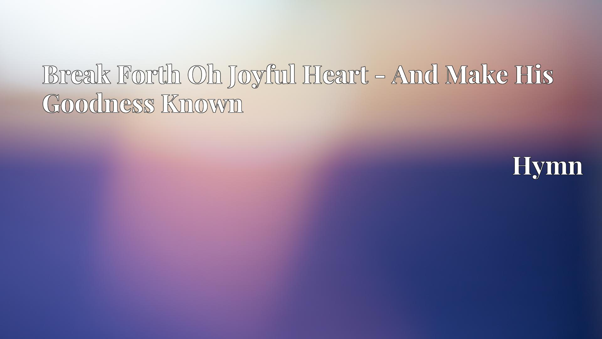Break Forth Oh Joyful Heart - And Make His Goodness Known - Hymn