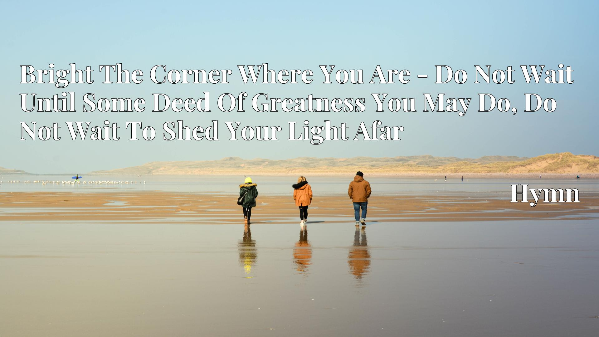 Bright The Corner Where You Are - Do Not Wait Until Some Deed Of Greatness You May Do, Do Not Wait To Shed Your Light Afar - Hymn