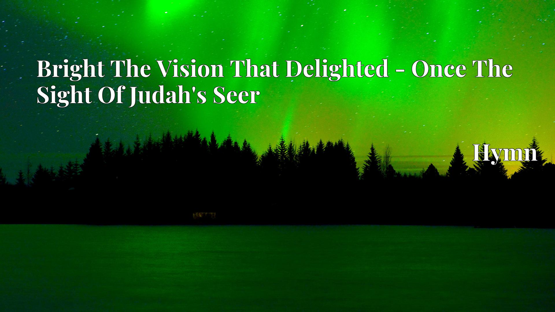 Bright The Vision That Delighted - Once The Sight Of Judah's Seer Hymn