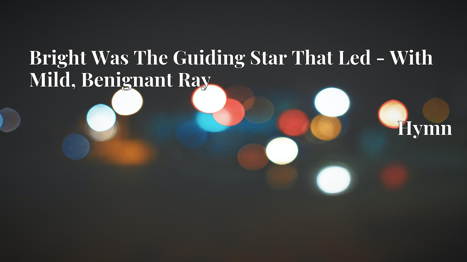 Bright Was The Guiding Star That Led - With Mild, Benignant Ray Hymn