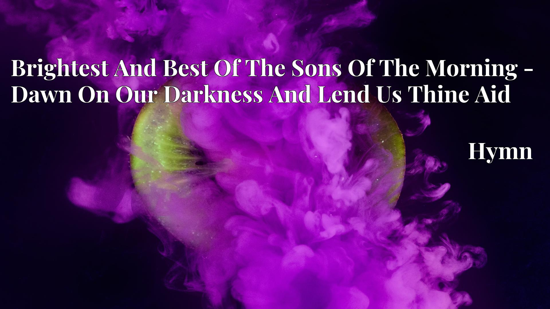 Brightest And Best Of The Sons Of The Morning - Dawn On Our Darkness And Lend Us Thine Aid Hymn