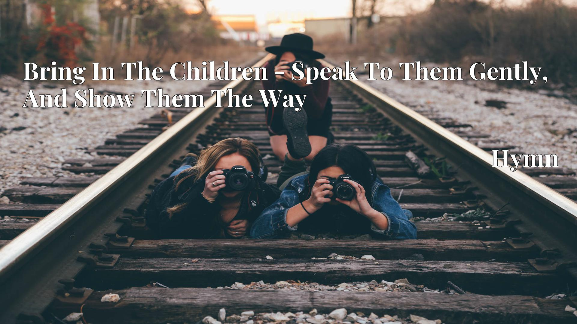 Bring In The Children - Speak To Them Gently, And Show Them The Way Hymn