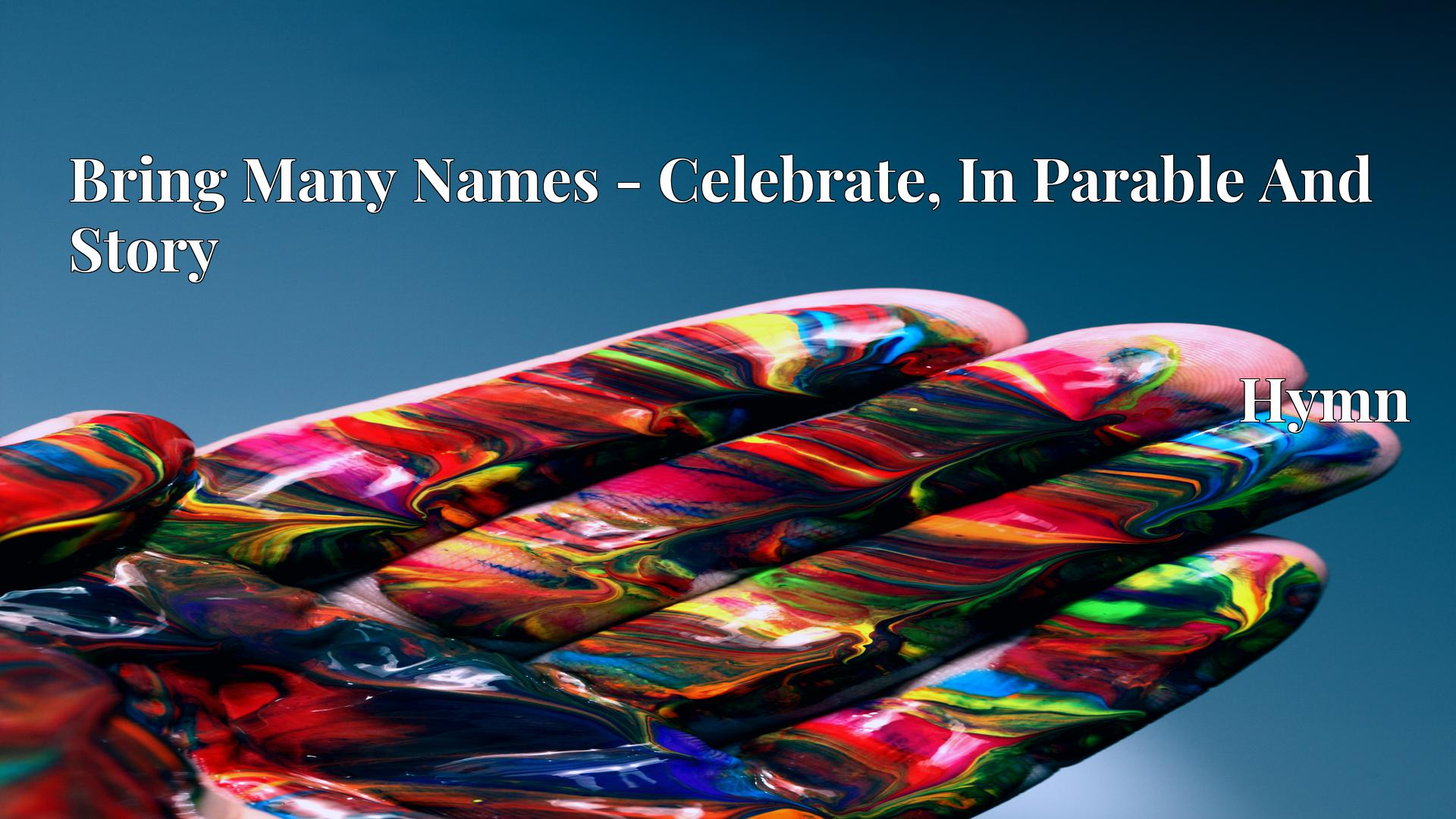 Bring Many Names - Celebrate, In Parable And Story Hymn