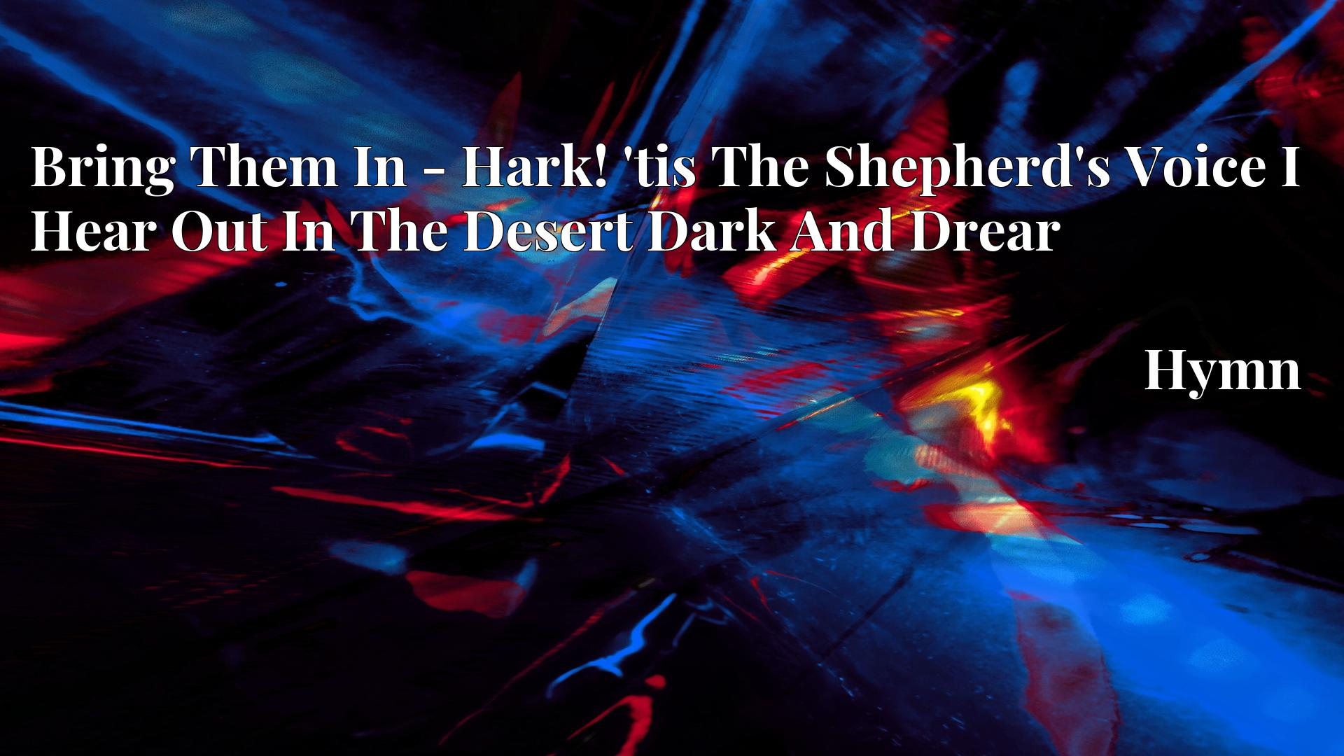 Bring Them In - Hark! 'tis The Shepherd's Voice I Hear Out In The Desert Dark And Drear Hymn