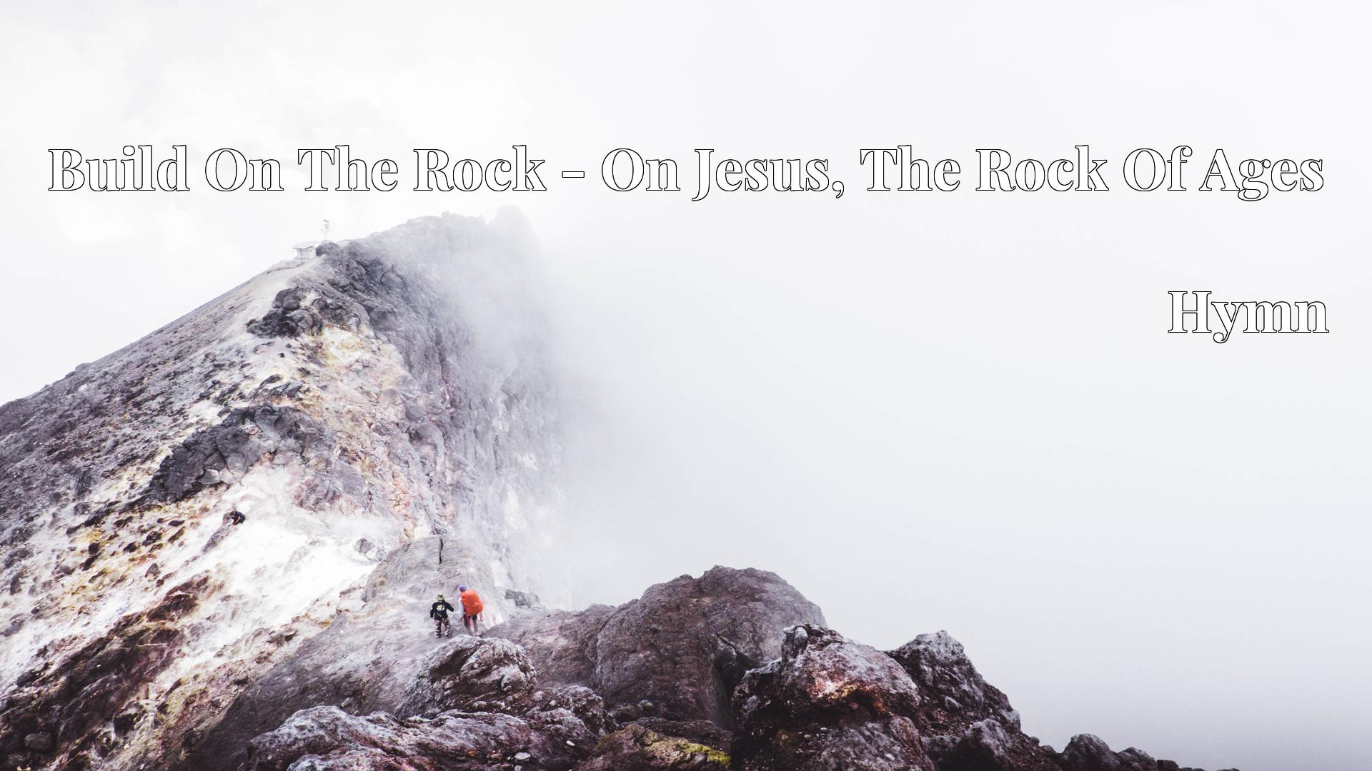 Build On The Rock - On Jesus, The Rock Of Ages - Hymn