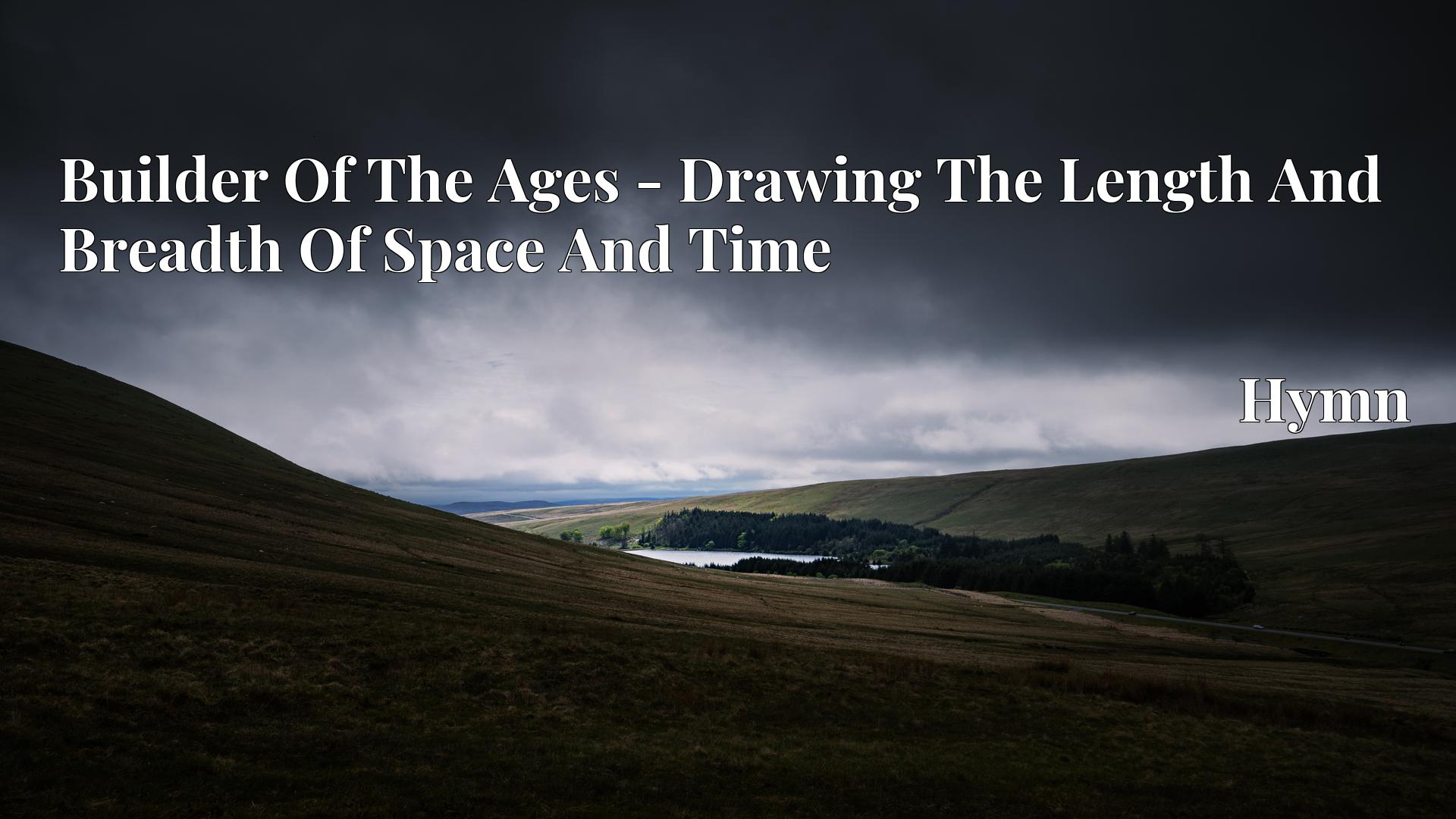 Builder Of The Ages - Drawing The Length And Breadth Of Space And Time Hymn