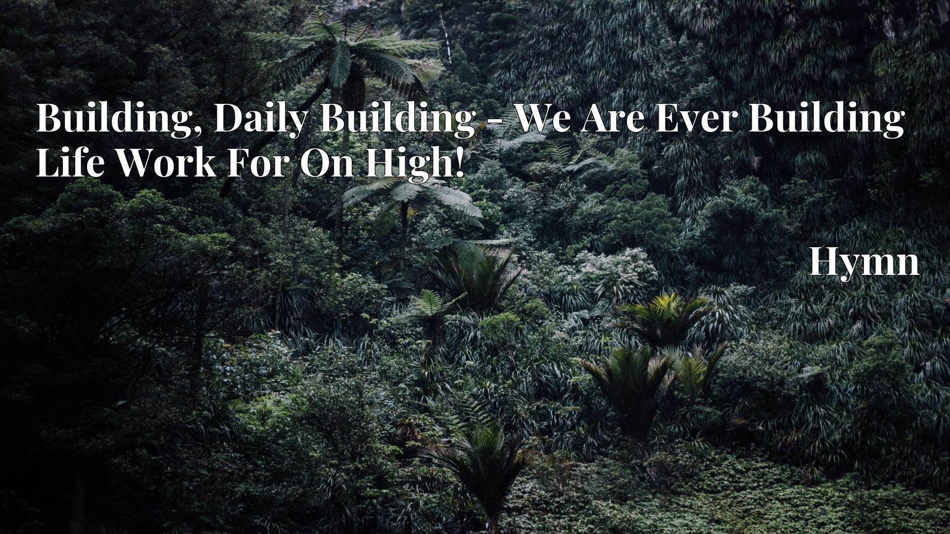 Building, Daily Building - We Are Ever Building Life Work For On High! - Hymn