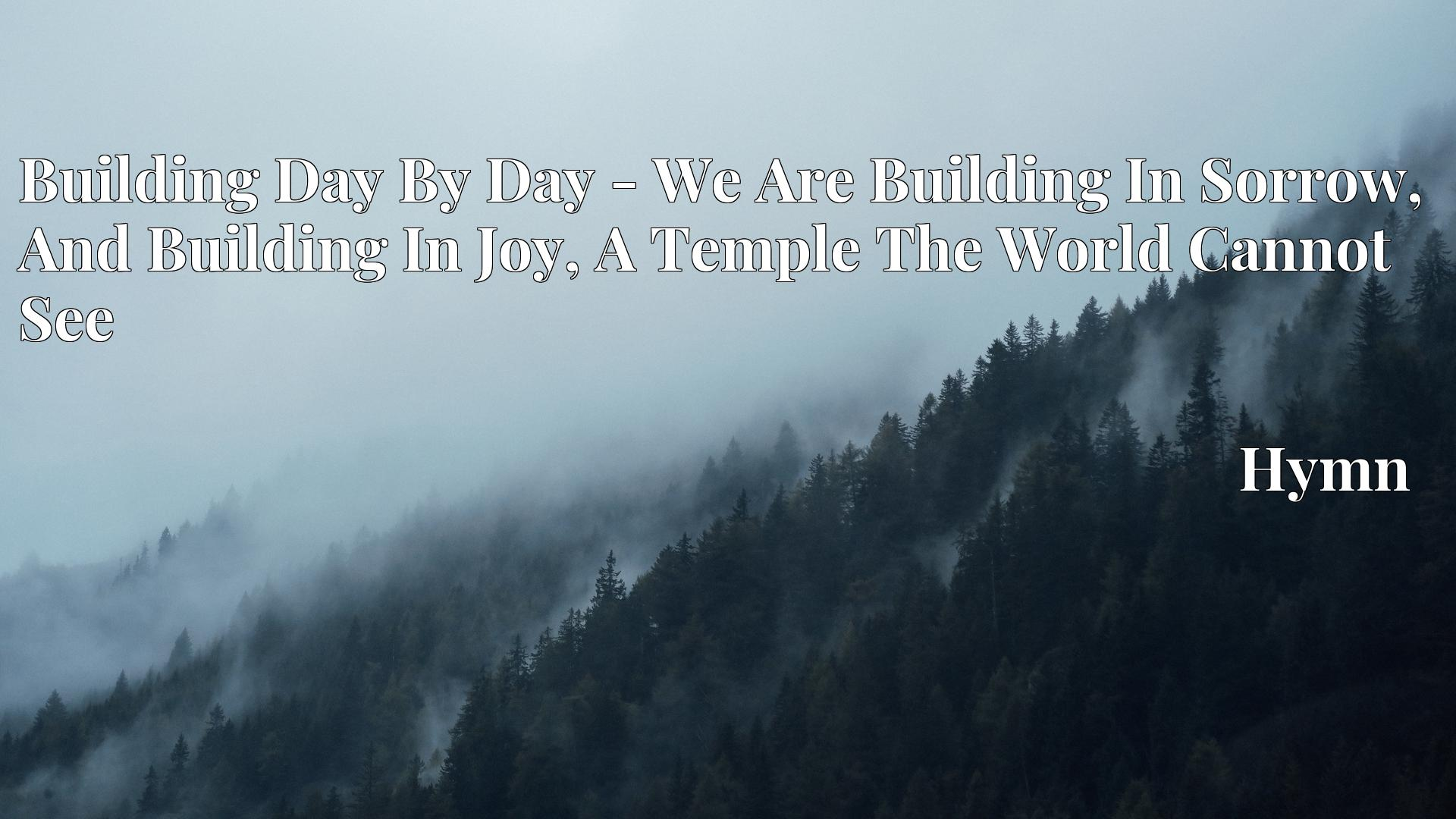 Building Day By Day - We Are Building In Sorrow, And Building In Joy, A Temple The World Cannot See - Hymn