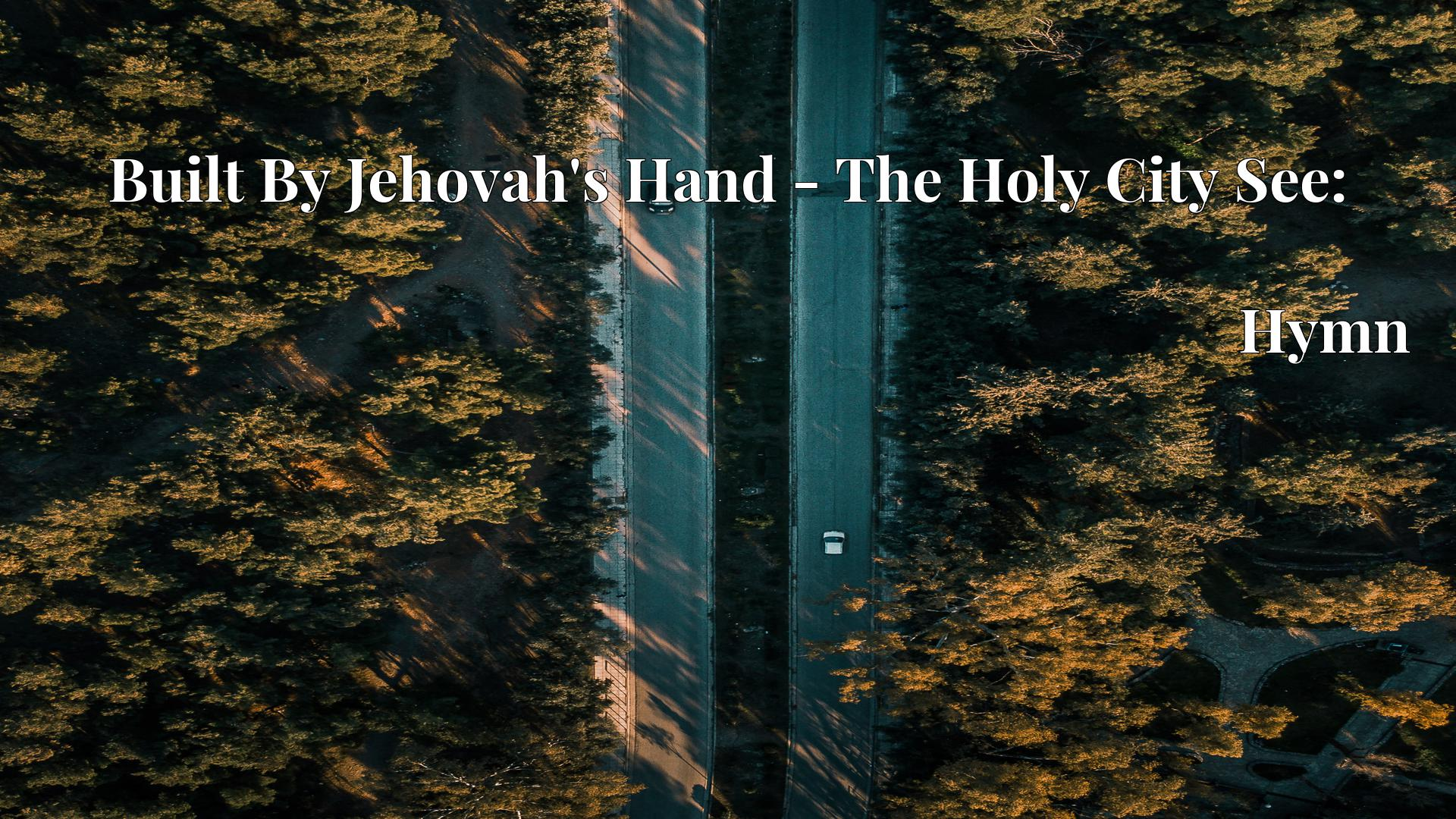 Built By Jehovah's Hand - The Holy City See: Hymn