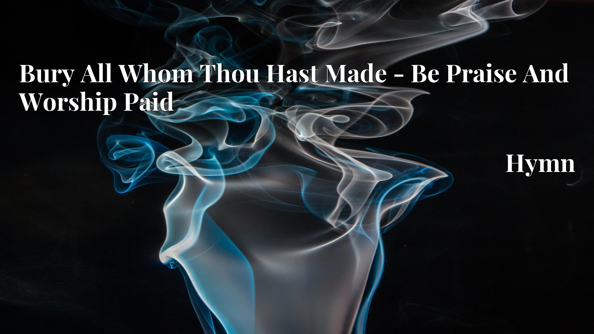 Bury All Whom Thou Hast Made - Be Praise And Worship Paid Hymn