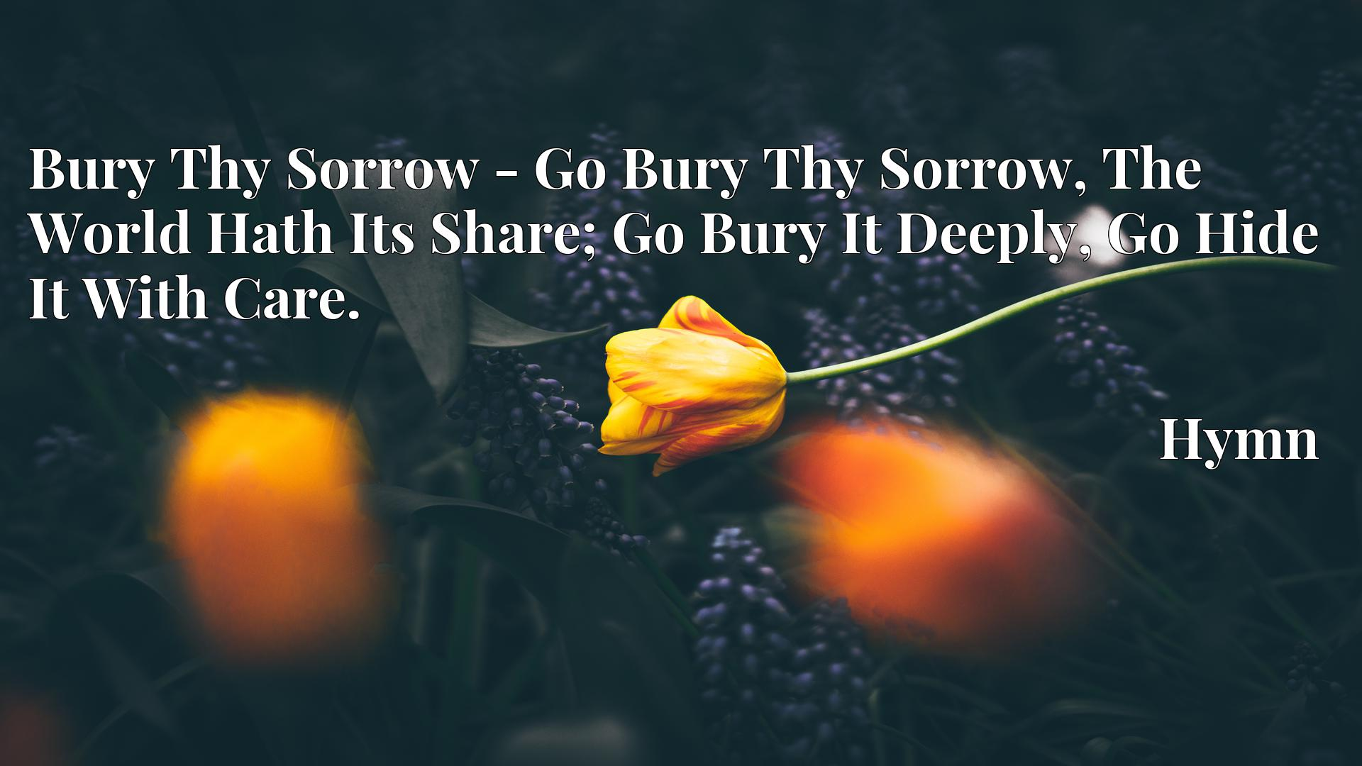 Bury Thy Sorrow - Go Bury Thy Sorrow, The World Hath Its Share; Go Bury It Deeply, Go Hide It With Care. - Hymn