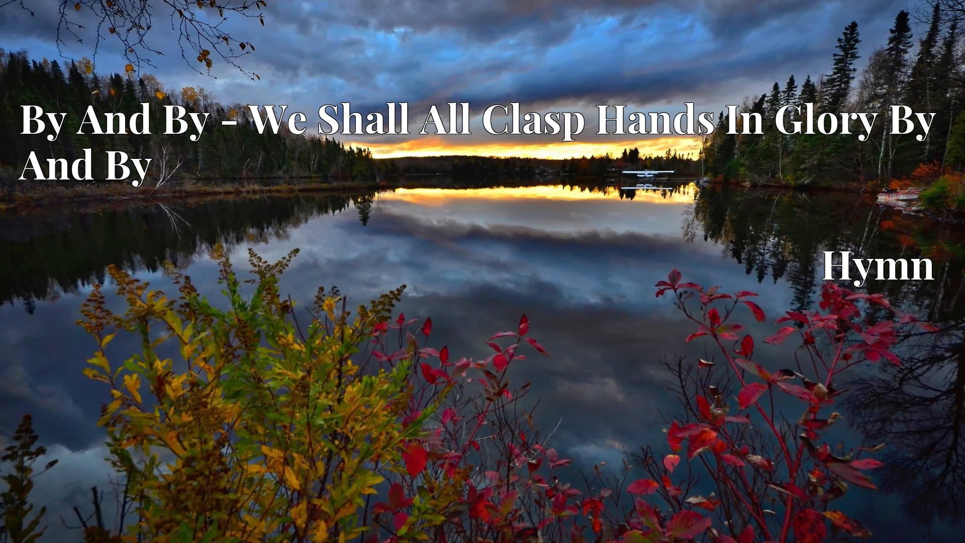 By And By - We Shall All Clasp Hands In Glory By And By Hymn