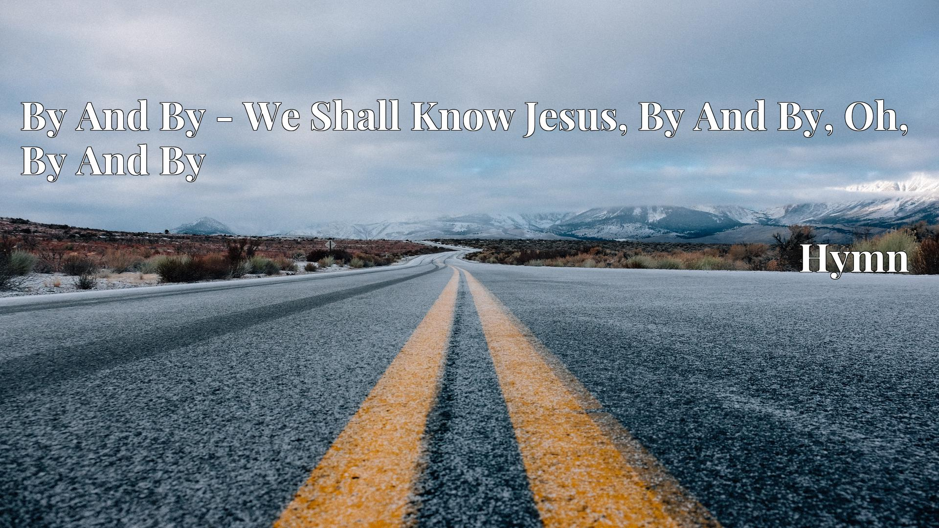By And By - We Shall Know Jesus, By And By, Oh, By And By Hymn