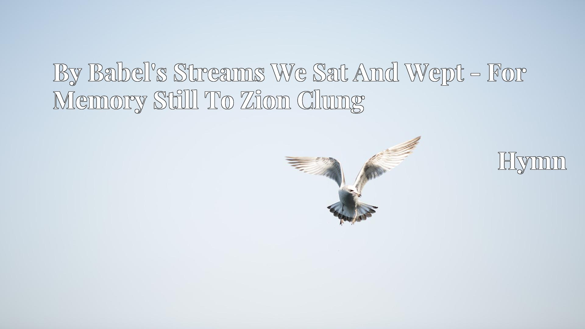 By Babel's Streams We Sat And Wept - For Memory Still To Zion Clung Hymn