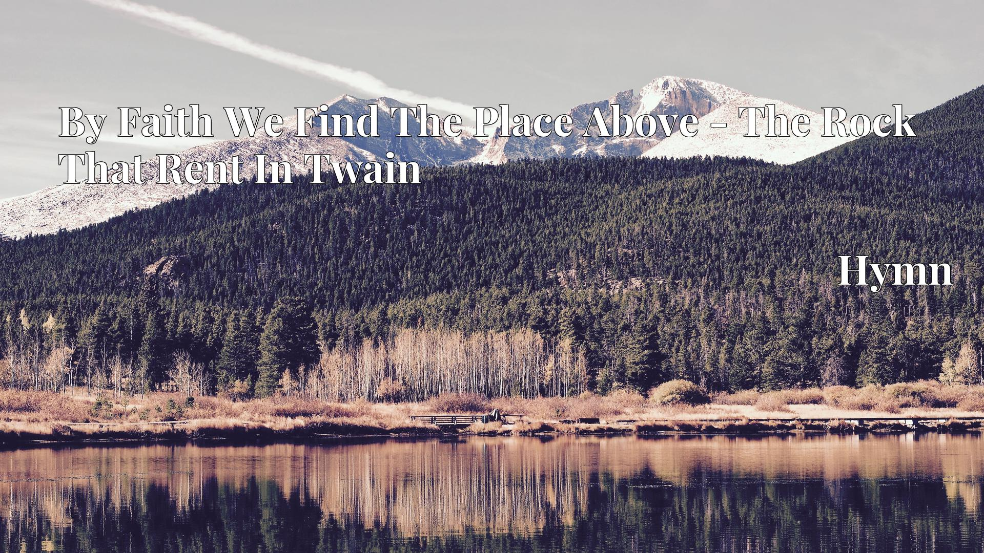 By Faith We Find The Place Above - The Rock That Rent In Twain - Hymn