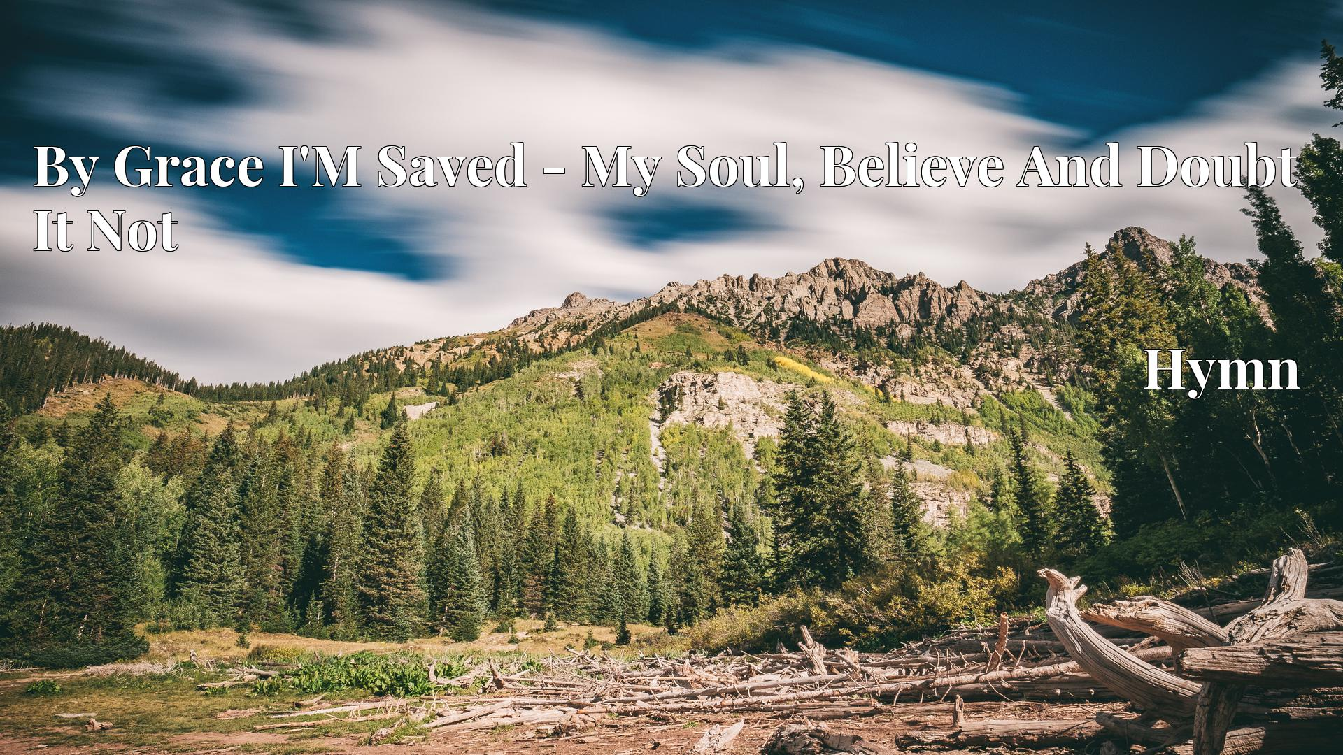 By Grace I'M Saved - My Soul, Believe And Doubt It Not Hymn