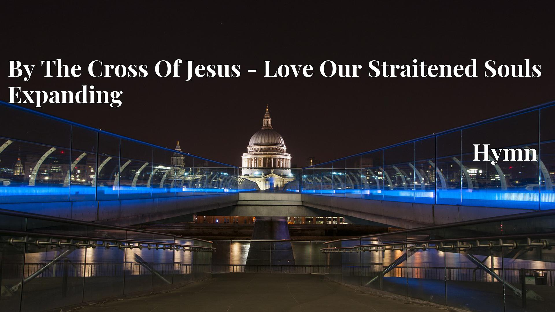 By The Cross Of Jesus - Love Our Straitened Souls Expanding - Hymn