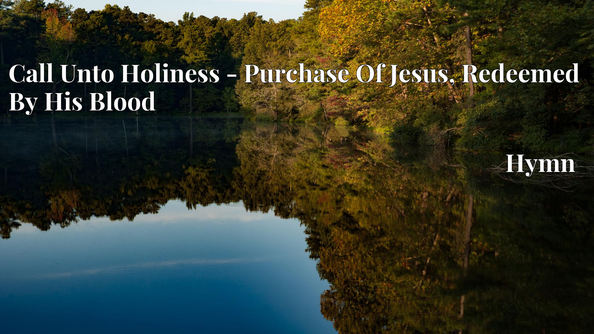 Call Unto Holiness - Purchase Of Jesus, Redeemed By His Blood Hymn