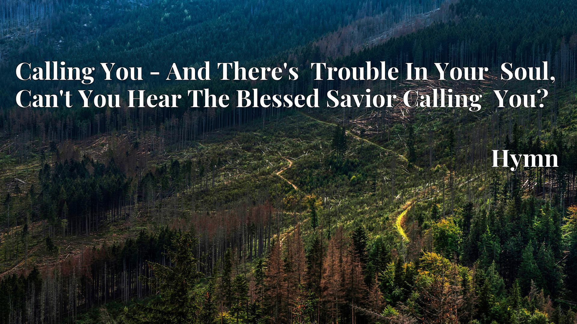 Calling You - And There's  Trouble In Your  Soul, Can't You Hear The Blessed Savior Calling  You? - Hymn