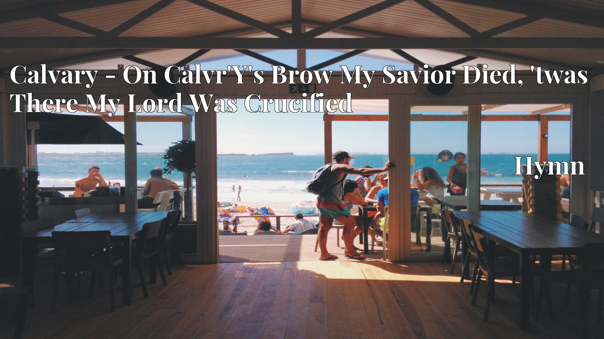 Calvary - On Calvr'Y's Brow My Savior Died, 'twas There My Lord Was Crucified Hymn