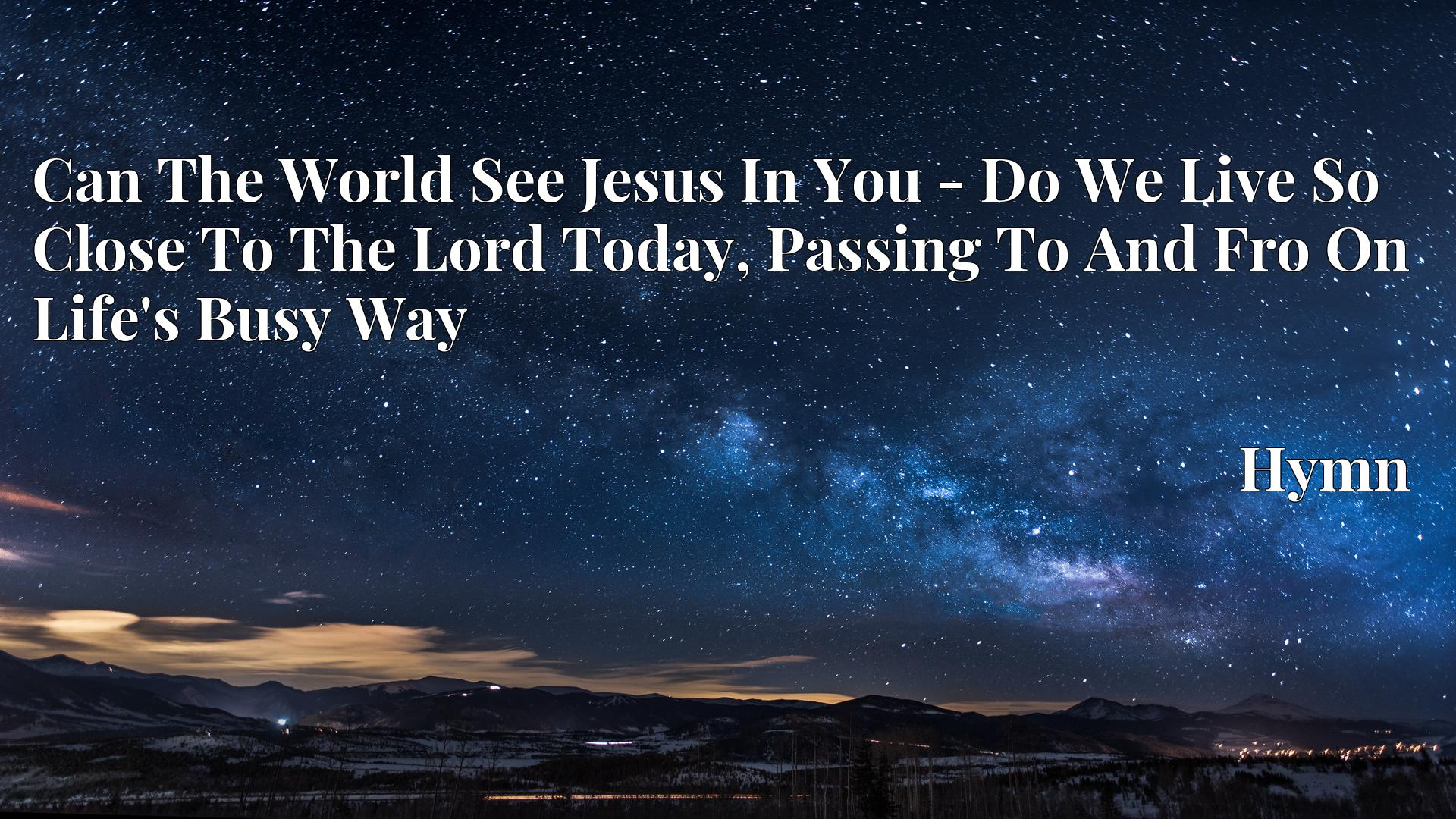 Can The World See Jesus In You - Do We Live So Close To The Lord Today, Passing To And Fro On Life's Busy Way Hymn