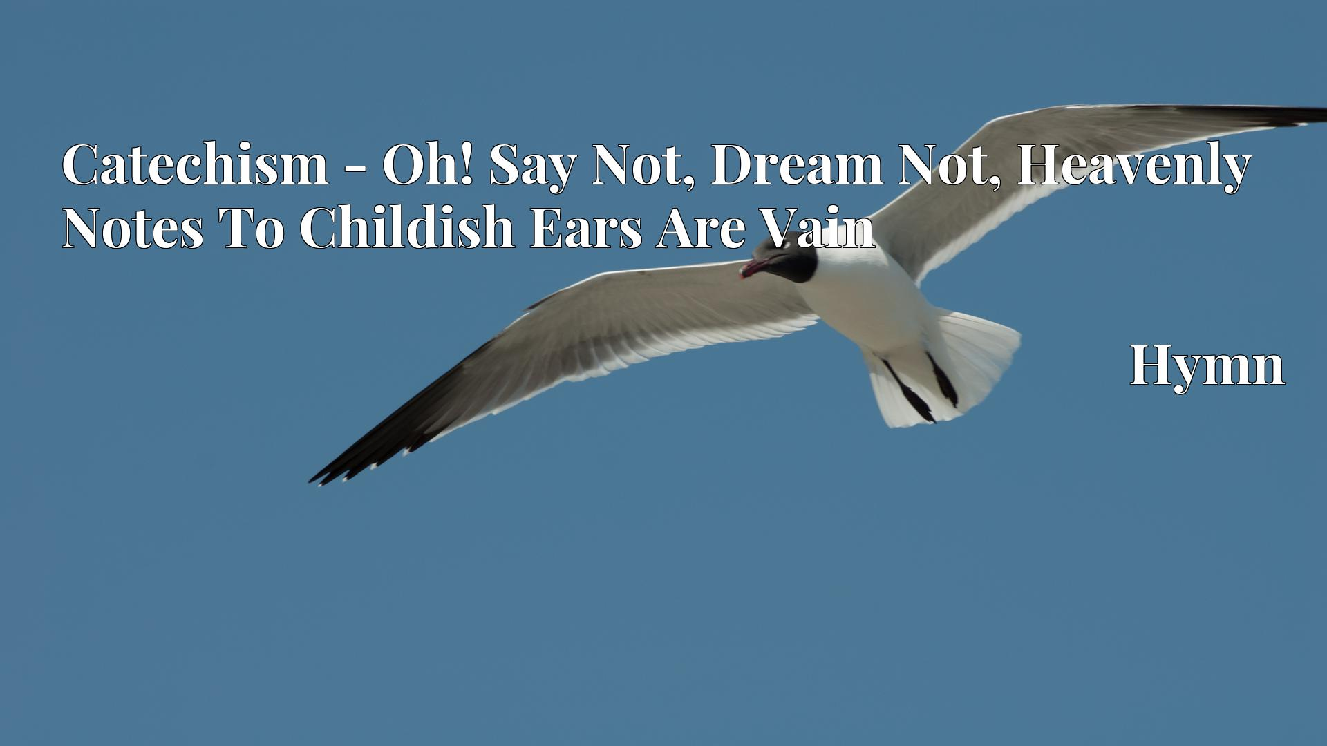 Catechism - Oh! Say Not, Dream Not, Heavenly Notes To Childish Ears Are Vain Hymn