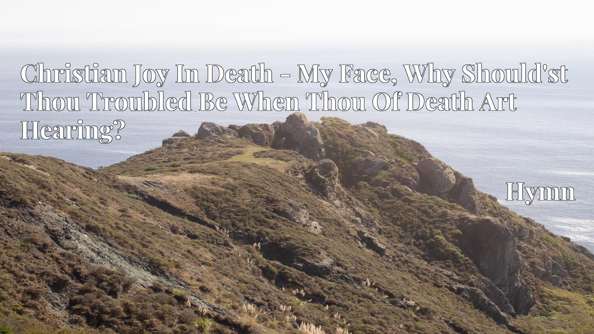 Christian Joy In Death - My Face, Why Should'st Thou Troubled Be When Thou Of Death Art Hearing? - Hymn