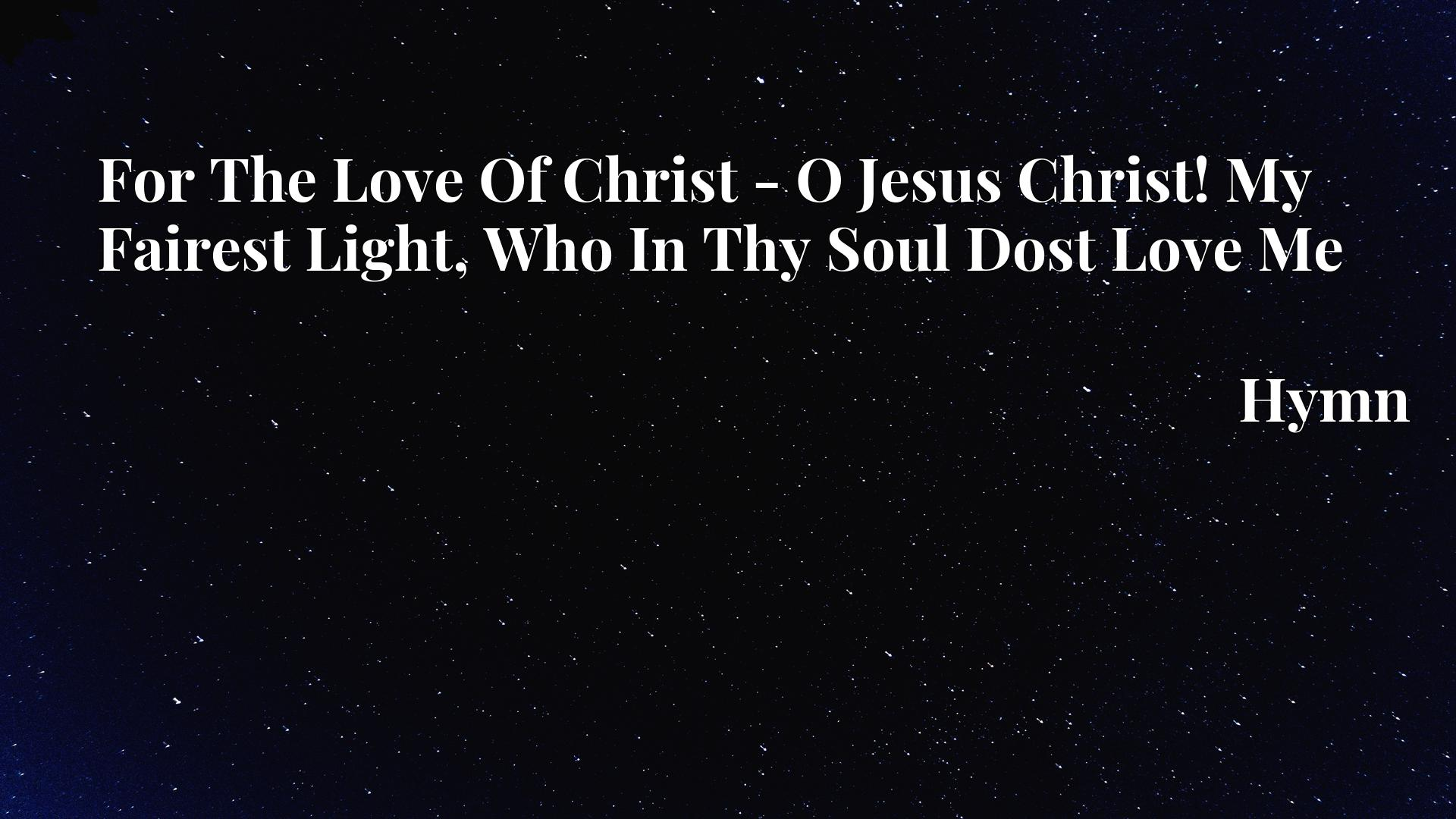For The Love Of Christ - O Jesus Christ! My Fairest Light, Who In Thy Soul Dost Love Me - Hymn