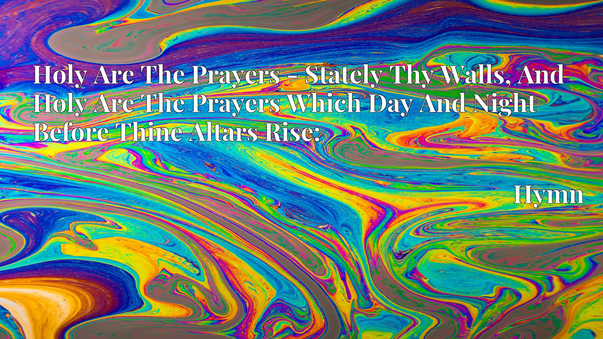 Holy Are The Prayers - Stately Thy Walls, And Holy Are The Prayers Which Day And Night Before Thine Altars Rise: - Hymn