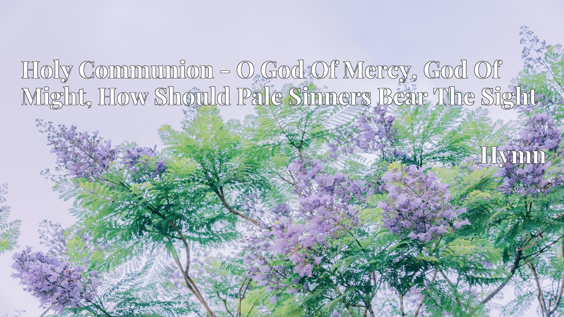 Holy Communion - O God Of Mercy, God Of Might, How Should Pale Sinners Bear The Sight - Hymn